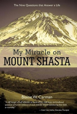 My Miracle on Mount Shasta: The Nine Questions That Answer a Life  -     By: Blaine W. Carman