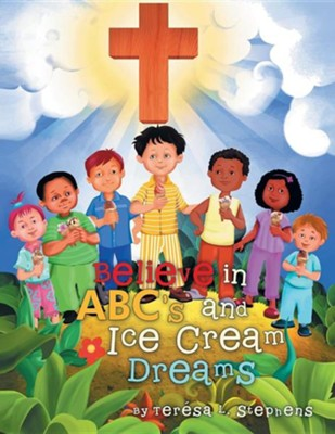 Believe in ABC's and Ice Cream Dreams  -     By: Teresa L. Stephens