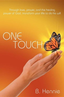 One Touch: Through Love, Prayer, and the Healing Power of God, Transform Your Life to Do His Will  -     By: B. Hennie
