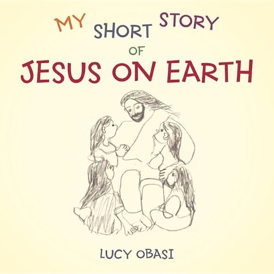 My Short Story of Jesus on Earth  -     By: Lucy Obasi