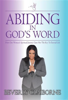 Abiding in God's Word: How One Women's Spiritual Journey Gave Her the Key to Eternal Life!  -     By: Beverly Claiborne