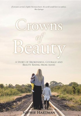 Crowns of Beauty: A Story of Brokenness, Courage and Beauty Rising from Ashes  -     By: Sophie Hartman