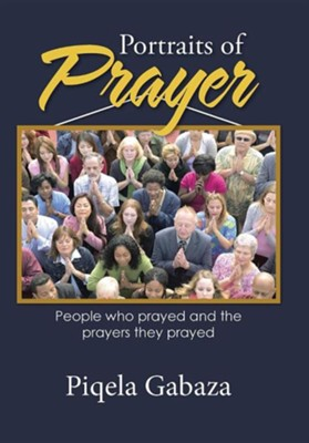 Portraits of Prayer: People Who Prayed and the Prayers They Prayed  -     By: Piqela Gabaza