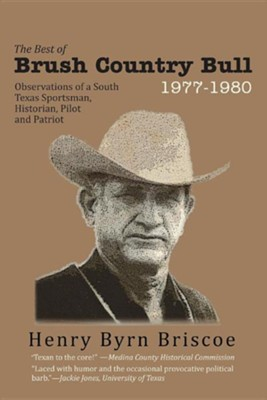 The Best of Brush Country Bull 1977-1980: Observations of a South Texas Sportsman, Historian, Pilot, and Patriot  -     By: Henry B. Briscoe