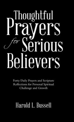 Thoughtful Prayers for Serious Believers: Forty Daily Prayers and Scripture Reflections for Personal Spiritual Challenge and Growth  -     By: Harold L. Bussell