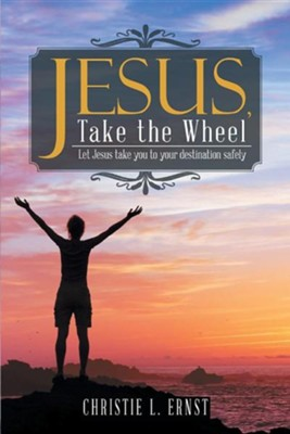 Jesus, Take the Wheel: Let Jesus Take You to Your Destination Safely  -     By: Christie L. Ernst