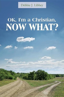 Ok, I'm a Christian, Now What?  -     By: Debbie J. Libbey