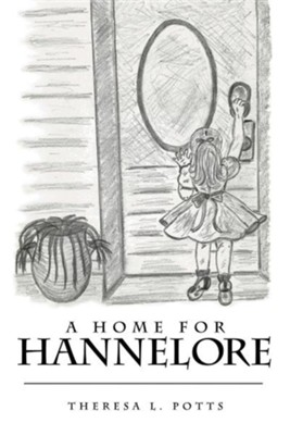 A Home for Hannelore  -     By: Theresa L. Potts