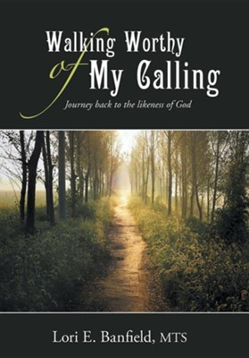 Walking Worthy of My Calling: Journey Back to the Likeness of God  -     By: Lori E. Banfield