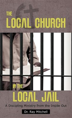 The Local Church in the Local Jail: A Discipling Ministry from the Inside Out  -     By: Dr. Ray Mitchell