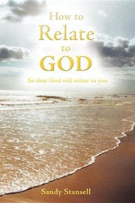How to Relate to God: So That God Will Relate to You  -     By: Sandy Stansell