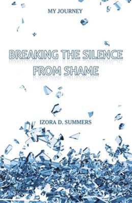 Breaking the Silence from Shame: My Journey  -     By: Izora D. Summers