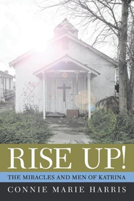 Rise Up!: The Miracles and Men of Katrina  -     By: Connie Marie Harris