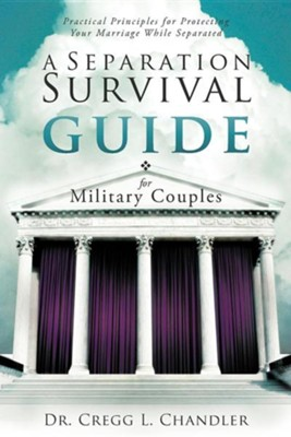A Separation Survival Guide for Military Couples: Practical Principles for Protecting Your Marriage While Separated  -     By: Dr. Cregg L. Chandler