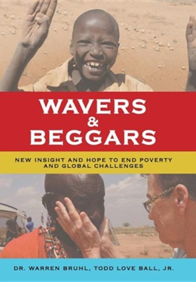 Wavers & Beggars: New Insight and Hope to End Poverty and Global Challenges  -     By: Warren Bruhl, Todd Love Ball Jr.