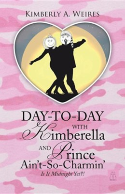 Day-To-Day with Kimberella and Prince Ain't-So-Charmin': Is It Midnight Yet?!  -     By: Kimberly A. Weires