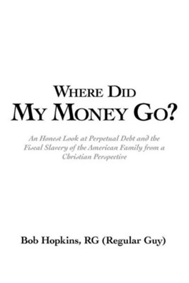 Where Did My Money Go?: An Honest Look at Perpetual Debt and the Fiscal Slavery of the American Family from a Christian Perspective  -     By: Bob Hopkins