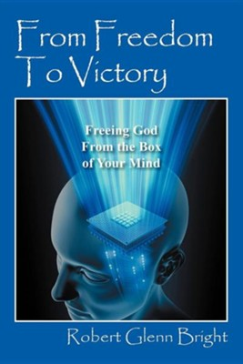 From Freedom to Victory: Freeing God from the Box of Your Mind  -     By: Robert Glenn Bright
