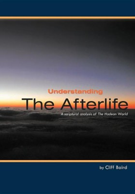 Understanding the Afterlife: A Scriptural Analysis of the Hadean World  -     By: Cliff Baird