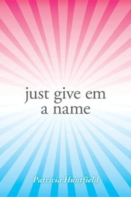 Just Give Em a Name  -     By: Patricia Huntfield
