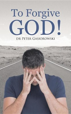 To Forgive God!  -     By: Dr. Peter Gasiorowski