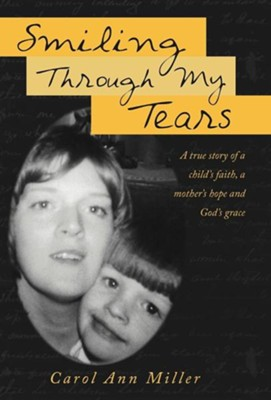 Smiling Through My Tears: A True Story of a Child's Faith, a Mother's Hope and God's Grace  -     By: Carol Ann Miller