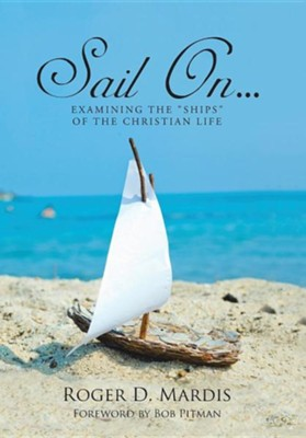 Sail On...: Examining the Ships of the Christian Life  -     By: Roger D. Mardis