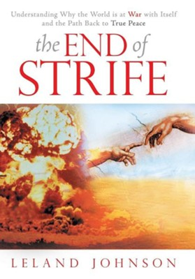 The End of Strife: Understanding Why the World Is at War with Itself; And the Path Back to True Peace  -     By: Leland Johnson