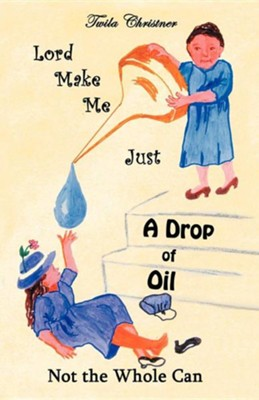 Lord Make Me Just a Drop of Oil: Not the Whole Can  -     By: Twila Christner