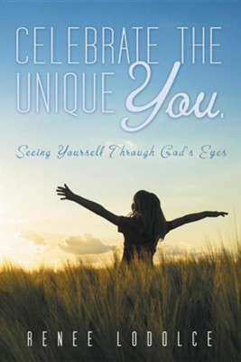 Celebrate the Unique You.: Seeing Yourself Through God's Eyes  -     By: Renee Lodolce