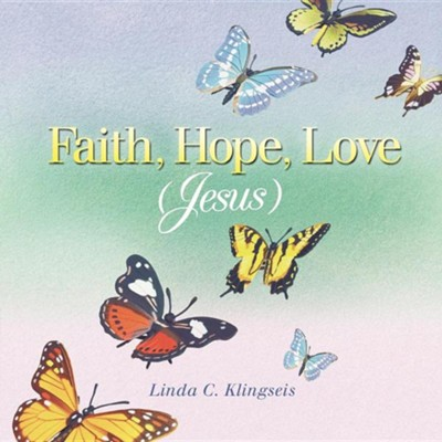 Faith, Hope, Love, Jesus  -     By: Linda C. Klingseis