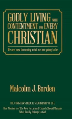 Godly Living with Contentment for Every Christian: We Are Now Becoming What We Are Going to Be.  -     By: Malcolm J. Borden