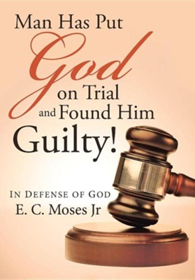 Man Has Put God on Trial and Found Him Guilty!: In Defense of God  -     By: E.C. Moses Jr.
