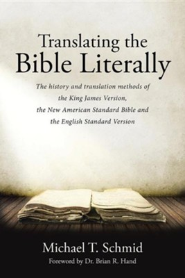 Translating the Bible Literally: The History and Translation Methods of the King James Version, the New American Standard Bible and the English Standa  -     By: Michael T. Schmid