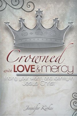 Crowned with Love and Mercy: Finding Your Worth and Identity in Jesus Christ  -     By: Jennifer Kirkes