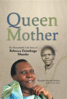 Queen Mother: The Remarkable Life Story of Rebecca Zirimbuga Musoke  -     By: Elizabeth Musoke Mubiru