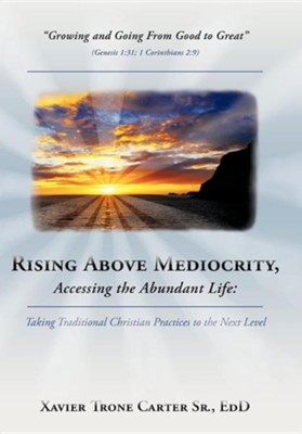 Rising Above Mediocrity, Accessing the Abundant Life: Taking Christian Practices to the Next Level  -     By: Xavier Trone Carter Sr.