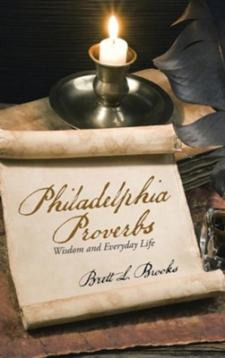 Philadelphia Proverbs: Wisdom and Everyday Life  -     By: Brett L. Brooks