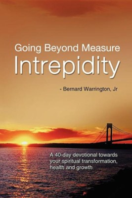 Going Beyond Measure-Intrepidity: A 40-Day Devotional Towards Your Spiritual Transformation, Health and Growth  -     By: Bernard Warrington Jr.