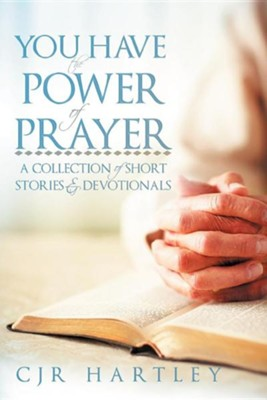 You Have the Power of Prayer: A Collection of Short Stories & Devotionals  -     By: CJR Hartley