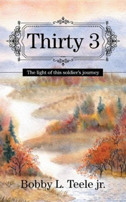 Thirty 3: The Light of This Soldier's Journey  -     By: Bobby L. Teele Jr.