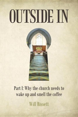 Outside in: Part I: Why the Church Needs to Wake Up and Smell the Coffee. Part II: Research Into Perceptions of the Church  -     By: Will Bissett