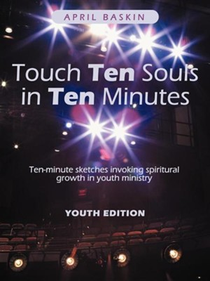 Touch Ten Souls in Ten Minutes: Ten-Minute Sketches Invoking Spiritural Growth in Youth Ministry  -     By: April Baskin