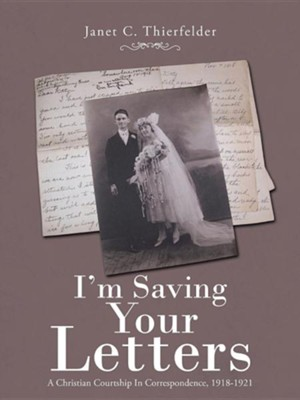I'm Saving Your Letters: A Christian Courtship in Correspondence, 1918-1921  -     By: Janet C. Thierfelder