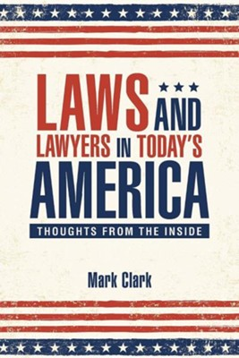 Laws and Lawyers in Today's America: Thoughts from the Inside  -     By: Mark Clark