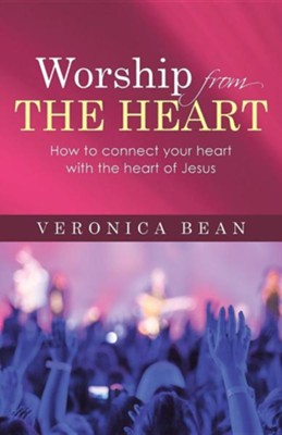 Worship from the Heart: How to Connect Your Heart with the Heart of Jesus  -     By: Veronica Bean