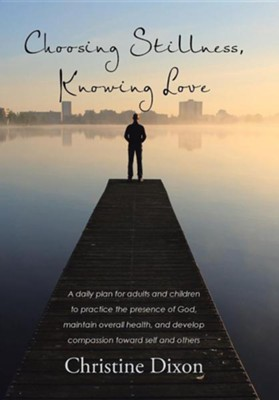 Choosing Stillness, Knowing Love: A Daily Plan for Adults and Children to Practice the Presence of God, Maintain Overall Health, and Develop Compassio  -     By: Christine Dixon