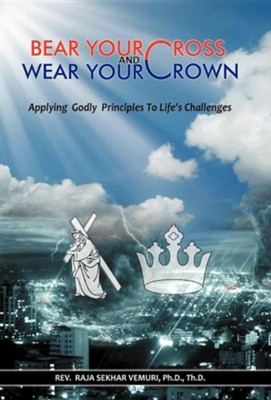 Bear Your Cross & Wear Your Crown: Applying Godly Principles to Life's Challenges  -     By: Rev. Raja Sekhar Vemuri Ph.D.