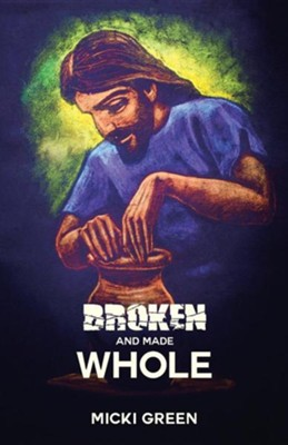 Broken and Made Whole  -     By: Micki Green