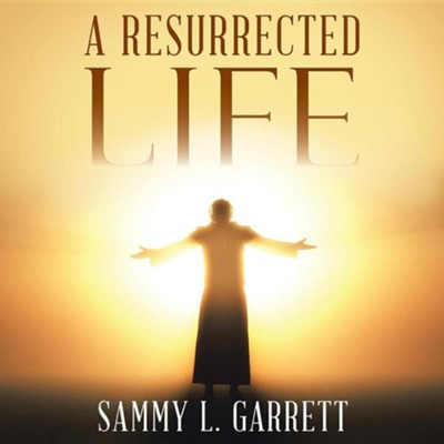 A Resurrected Life  -     By: Sammy L. Garrett